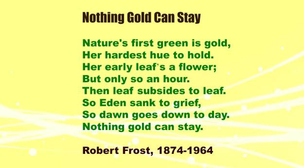 a review of the poem nothing gold can stay by robert frost Nothing gold can stay by robert frost - nature's first green is gold, her hardest hue to hold her early leaf's a flower but only so an hour then leaf sub.